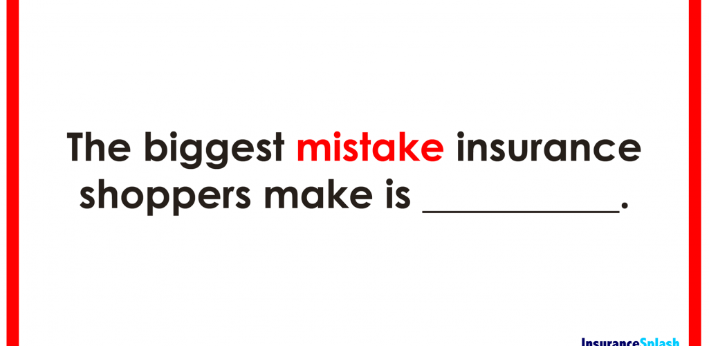 The Biggest Mistake Insurance Shoppers Make…
